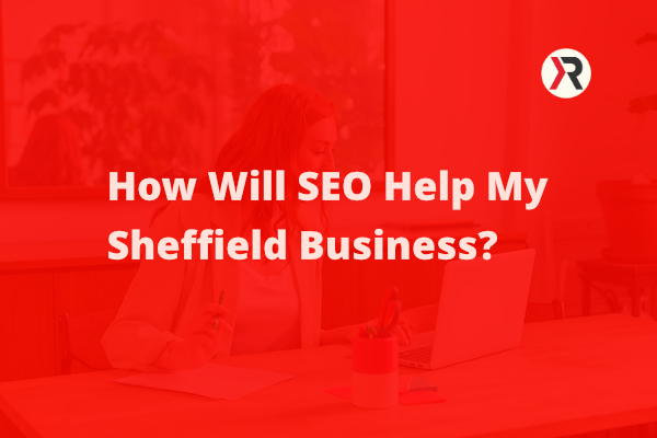How Will SEO Help My Sheffield Business?